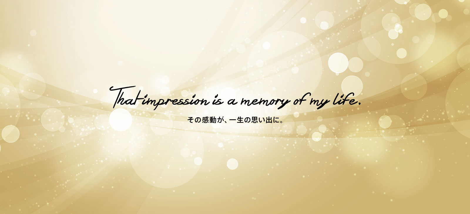 その感動が、一生の思い出に。That impresion is a memory of my life.